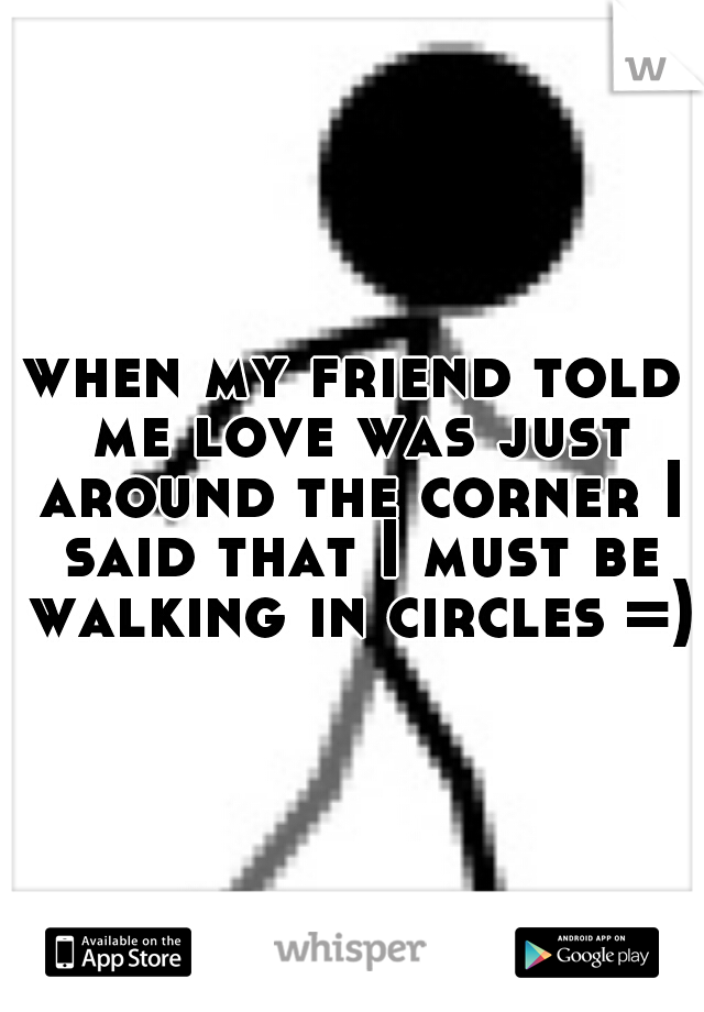 when my friend told me love was just around the corner I said that I must be walking in circles =)