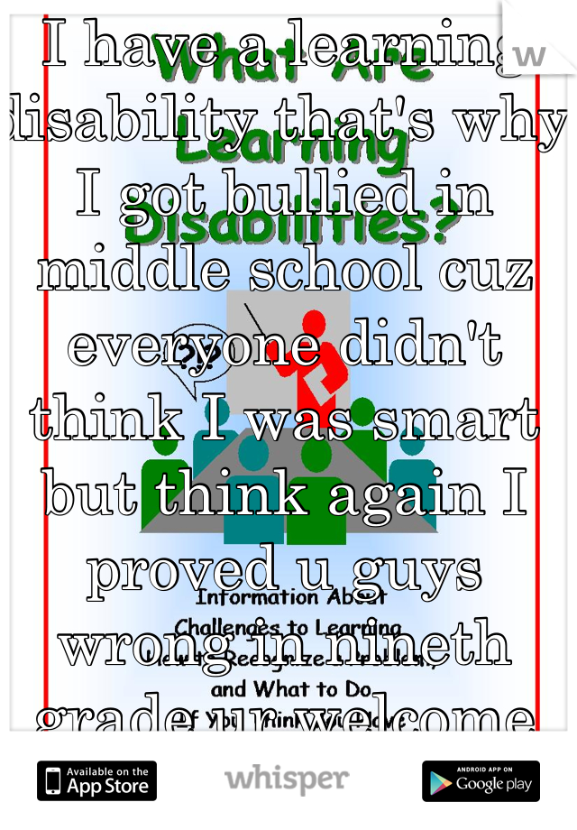 I have a learning disability that's why I got bullied in middle school cuz everyone didn't think I was smart but think again I proved u guys wrong in nineth grade ur welcome