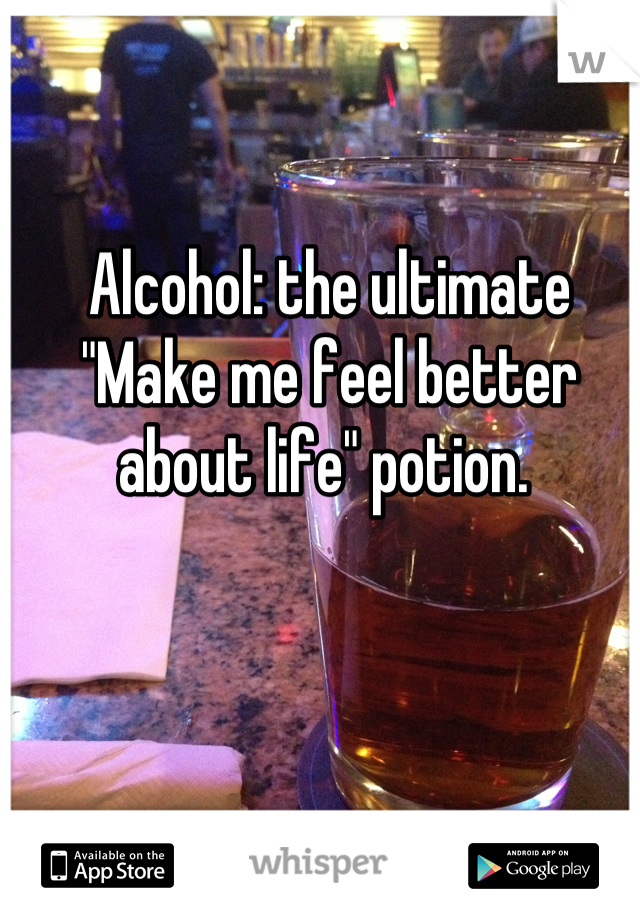 """Alcohol: the ultimate """"Make me feel better about life"""" potion."""