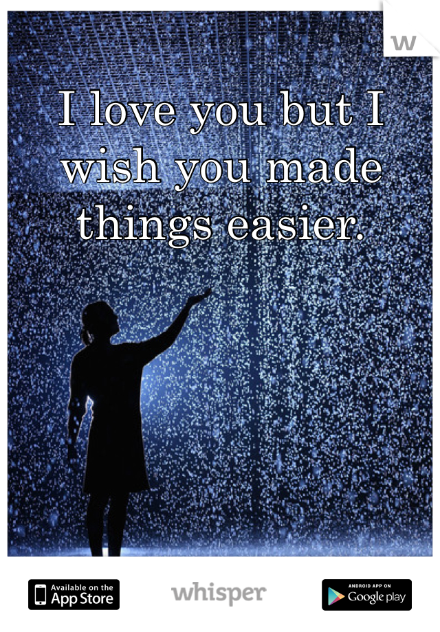 I love you but I wish you made things easier.