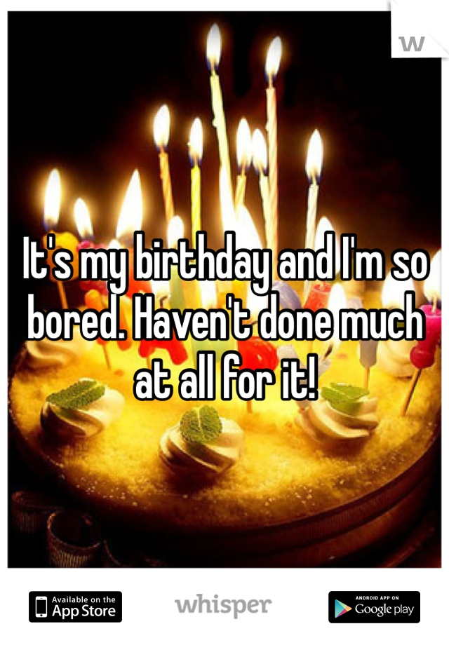 It's my birthday and I'm so bored. Haven't done much at all for it!