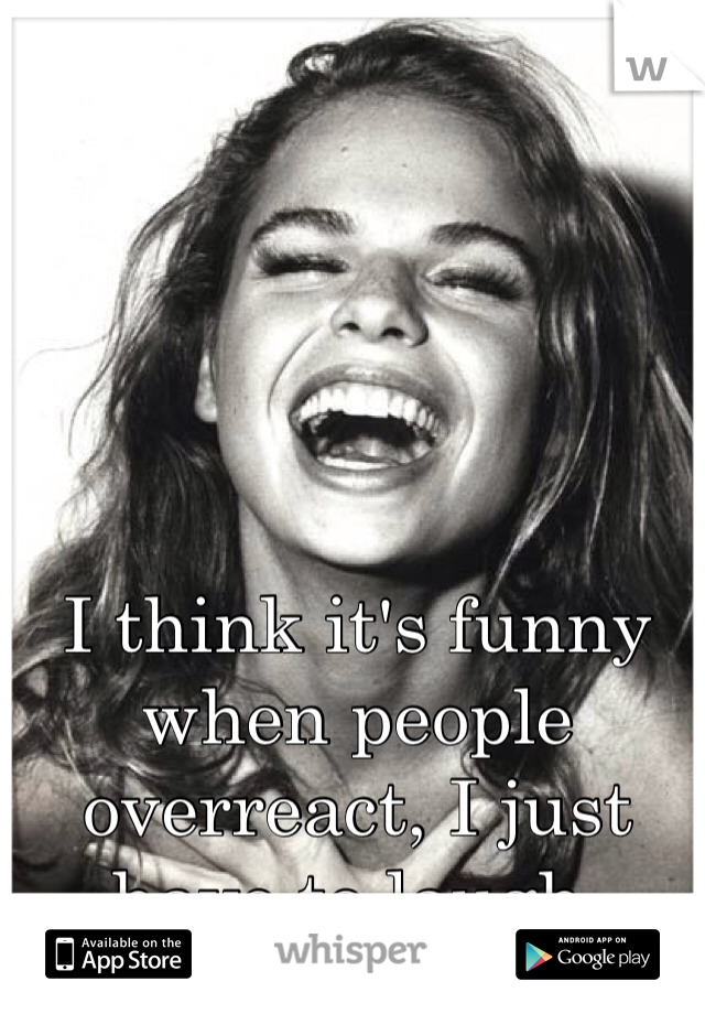 I think it's funny when people overreact, I just have to laugh.