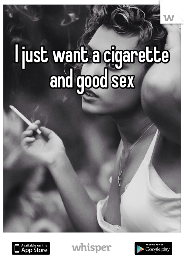 I just want a cigarette and good sex