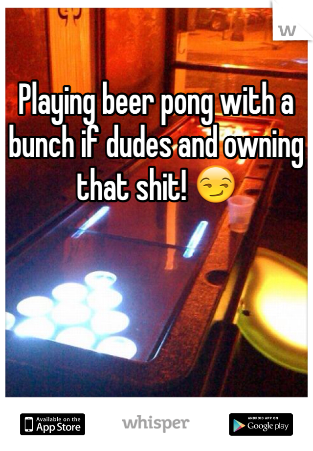 Playing beer pong with a bunch if dudes and owning that shit! 😏