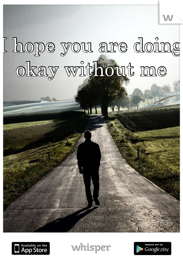 I hope you are doing okay without me