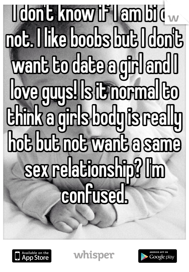 I don't know if I am bi or not. I like boobs but I don't want to date a girl and I love guys! Is it normal to think a girls body is really hot but not want a same sex relationship? I'm confused.
