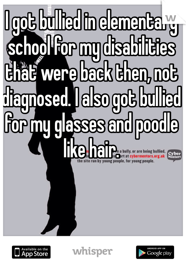 I got bullied in elementary school for my disabilities that were back then, not diagnosed. I also got bullied for my glasses and poodle like hair.