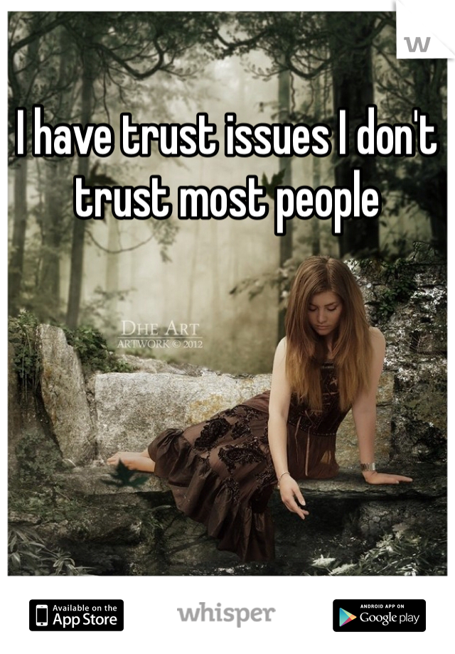 I have trust issues I don't trust most people