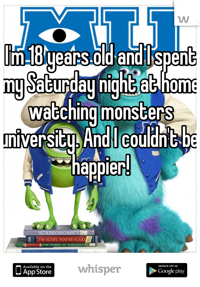 I'm 18 years old and I spent my Saturday night at home watching monsters university. And I couldn't be happier!