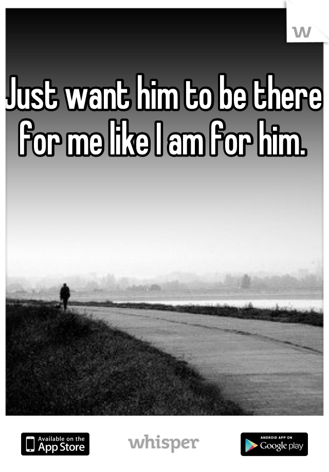 Just want him to be there for me like I am for him.