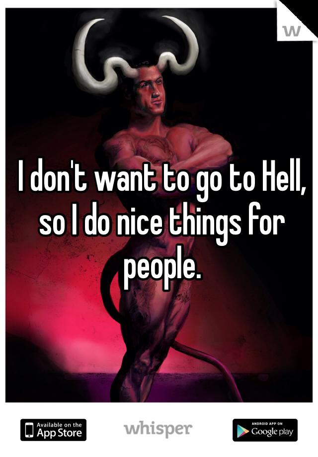 I don't want to go to Hell, so I do nice things for people.