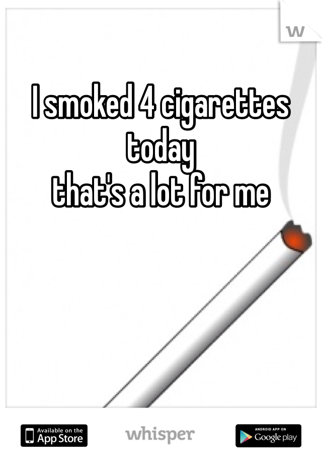 I smoked 4 cigarettes today  that's a lot for me
