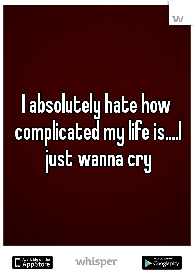 I absolutely hate how complicated my life is....I just wanna cry