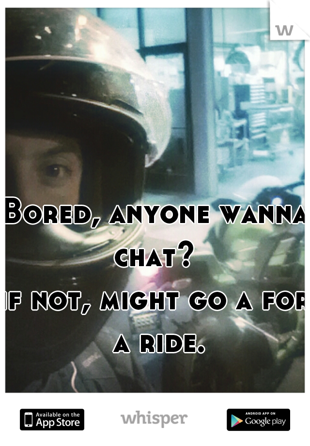 Bored, anyone wanna chat?   if not, might go a for a ride.
