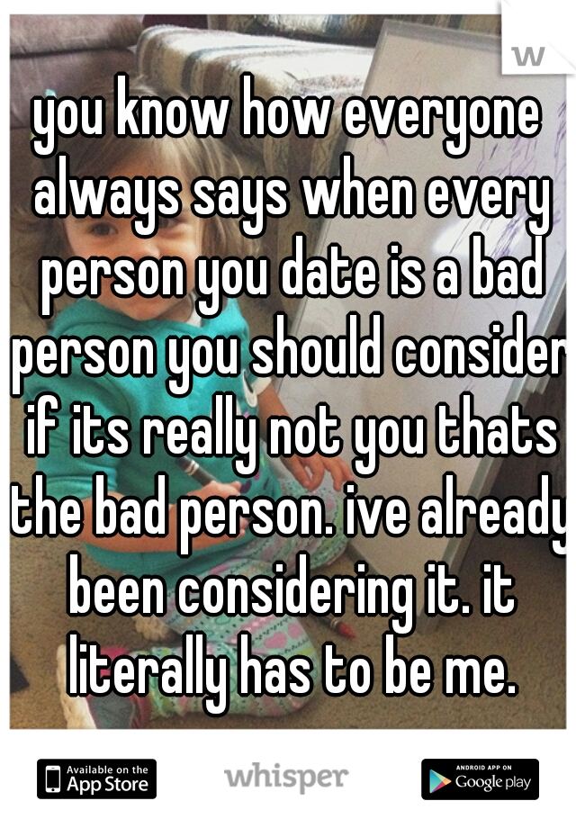you know how everyone always says when every person you date is a bad person you should consider if its really not you thats the bad person. ive already been considering it. it literally has to be me.