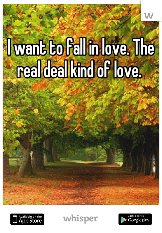I want to fall in love. The real deal kind of love.