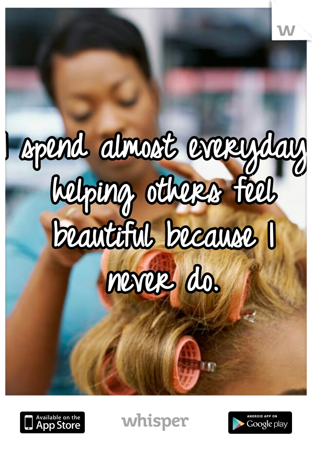 I spend almost everyday helping others feel beautiful because I never do.