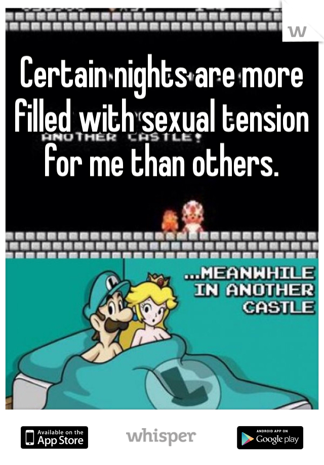 Certain nights are more filled with sexual tension for me than others.