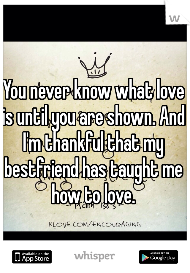 You never know what love is until you are shown. And I'm thankful that my bestfriend has taught me how to love.