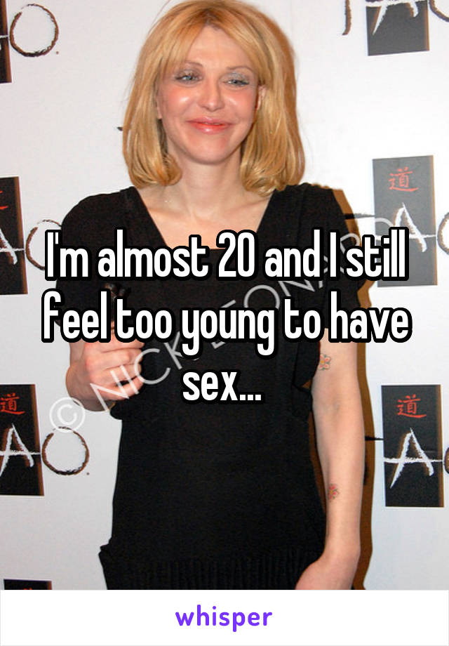 I'm almost 20 and I still feel too young to have sex...