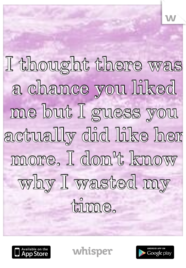 I thought there was a chance you liked me but I guess you actually did like her more. I don't know why I wasted my time.