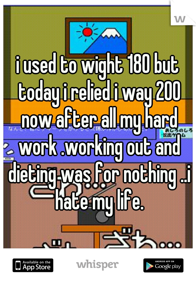 i used to wight 180 but today i relied i way 200 now after all my hard work .working out and dieting was for nothing ..i hate my life.