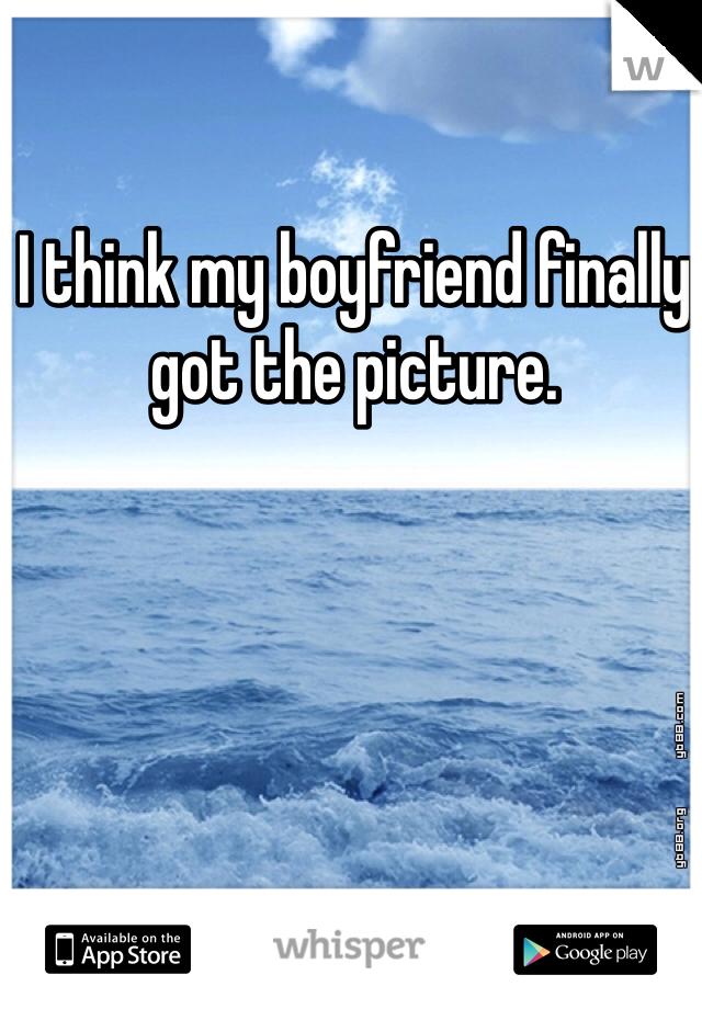 I think my boyfriend finally got the picture.