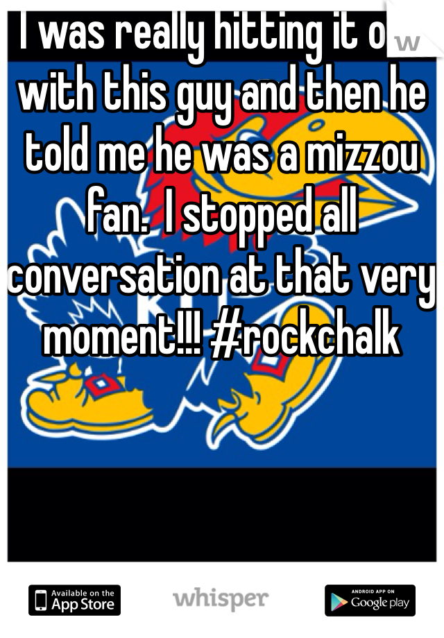 I was really hitting it off with this guy and then he told me he was a mizzou fan.  I stopped all conversation at that very moment!!! #rockchalk