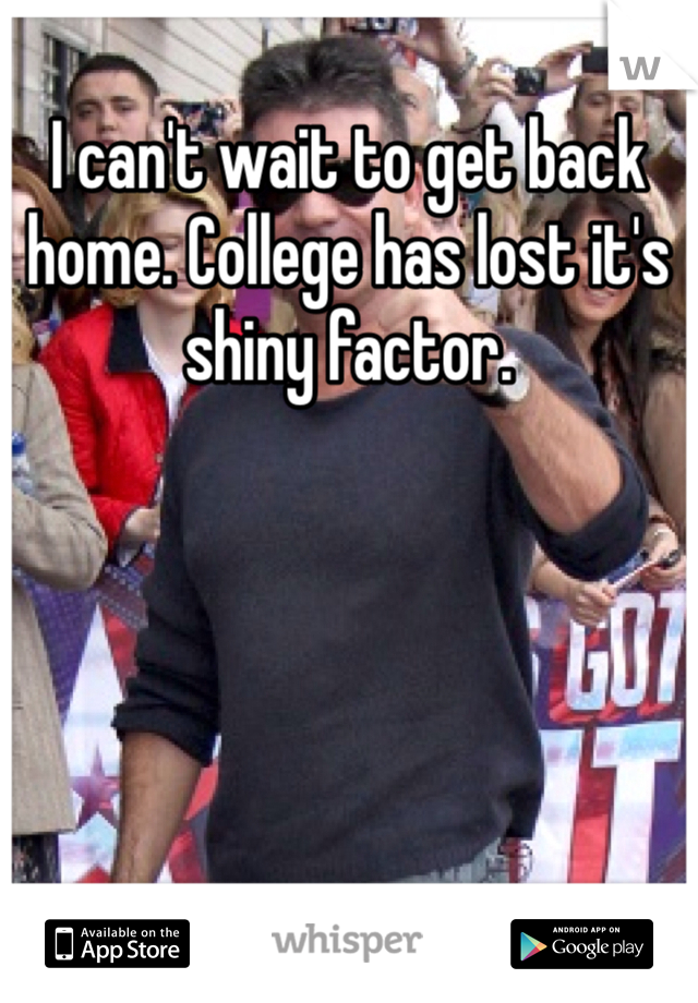 I can't wait to get back home. College has lost it's shiny factor.