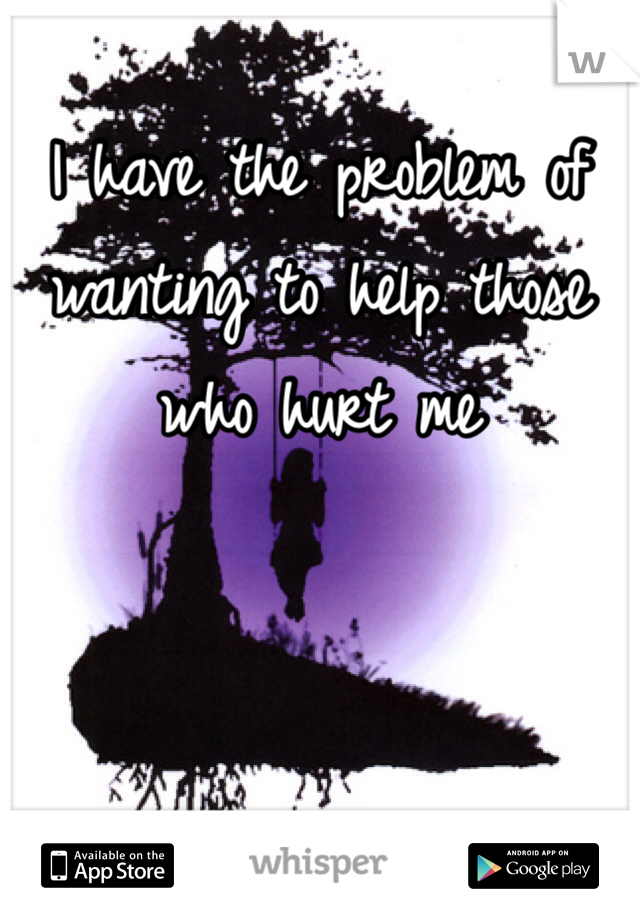 I have the problem of wanting to help those who hurt me