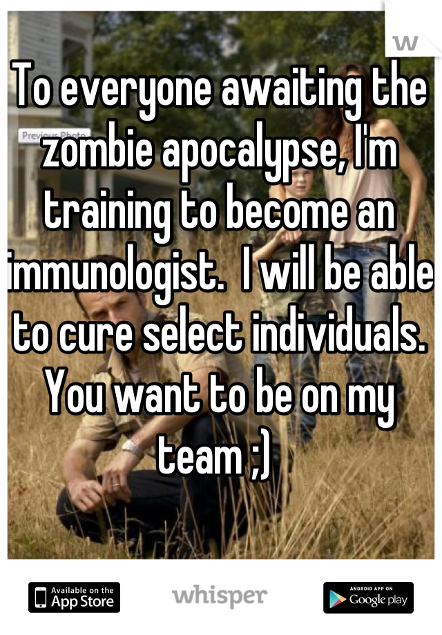 To everyone awaiting the zombie apocalypse, I'm training to become an immunologist.  I will be able to cure select individuals.  You want to be on my team ;)