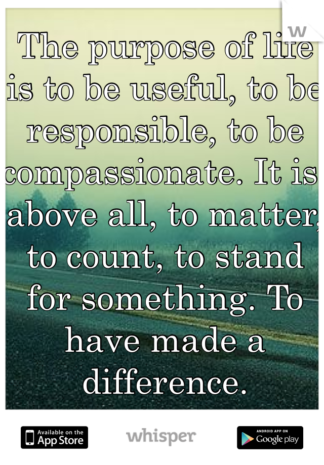 The purpose of life is to be useful, to be responsible, to be compassionate. It is, above all, to matter, to count, to stand for something. To have made a difference.