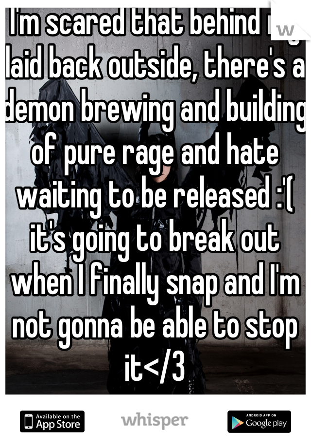 I'm scared that behind my laid back outside, there's a demon brewing and building of pure rage and hate waiting to be released :'( it's going to break out when I finally snap and I'm not gonna be able to stop it</3