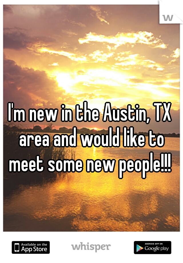I'm new in the Austin, TX area and would like to meet some new people!!!
