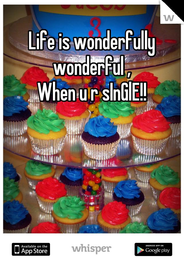 Life is wonderfully wonderful ,  When u r sInGlE!!