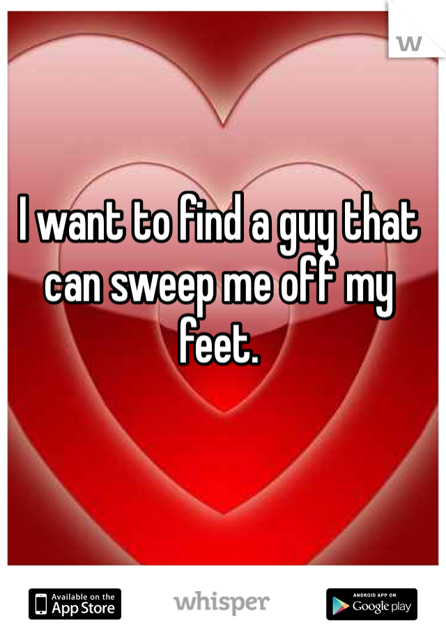 I want to find a guy that can sweep me off my feet.