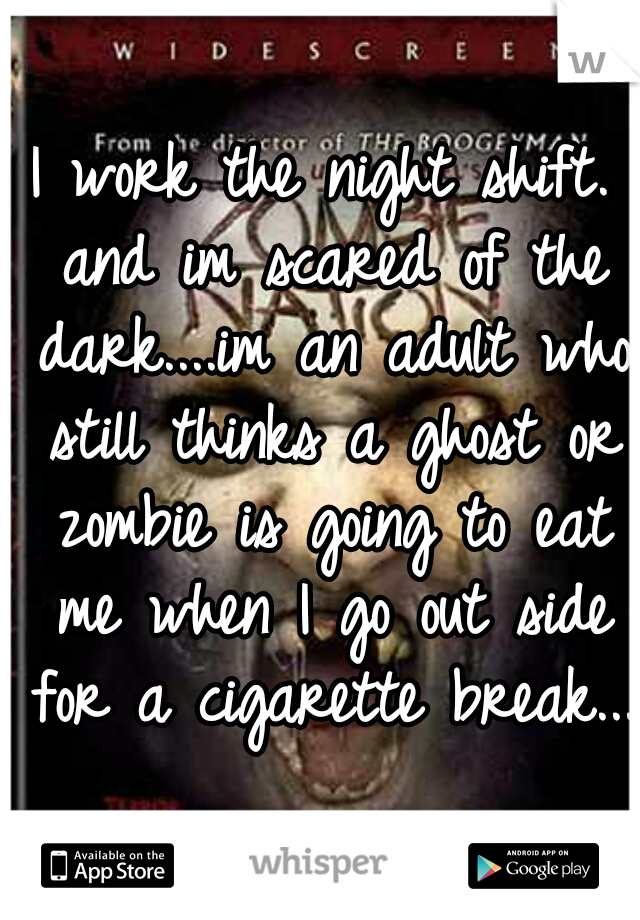 I work the night shift. and im scared of the dark....im an adult who still thinks a ghost or zombie is going to eat me when I go out side for a cigarette break...