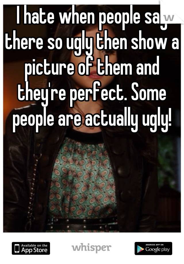 I hate when people say there so ugly then show a picture of them and they're perfect. Some people are actually ugly!