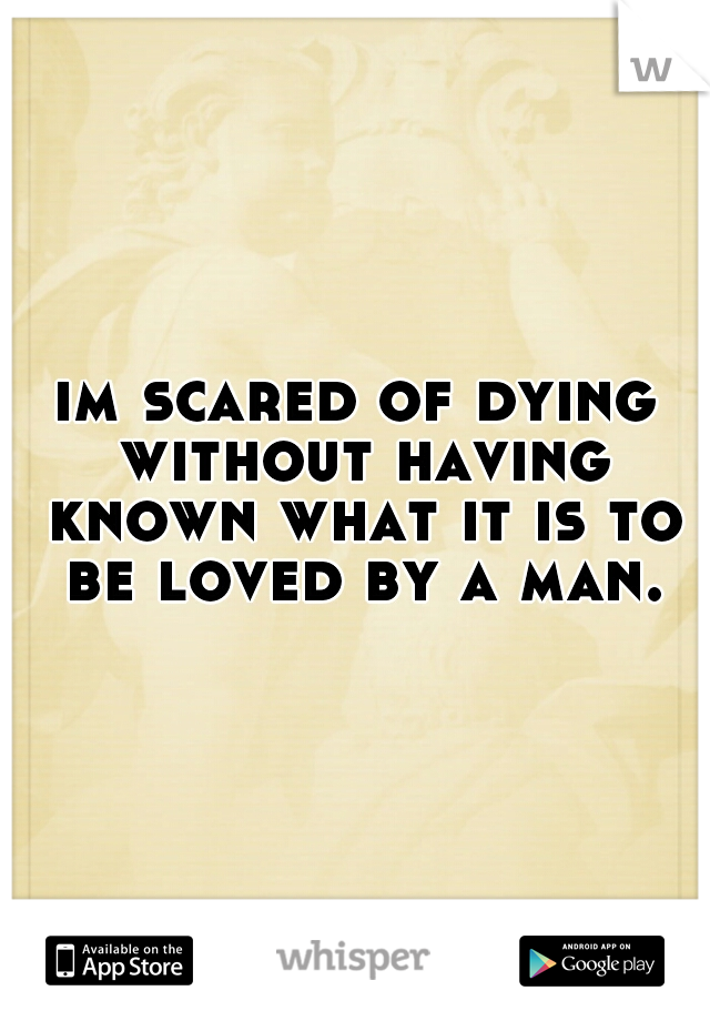 im scared of dying without having known what it is to be loved by a man.