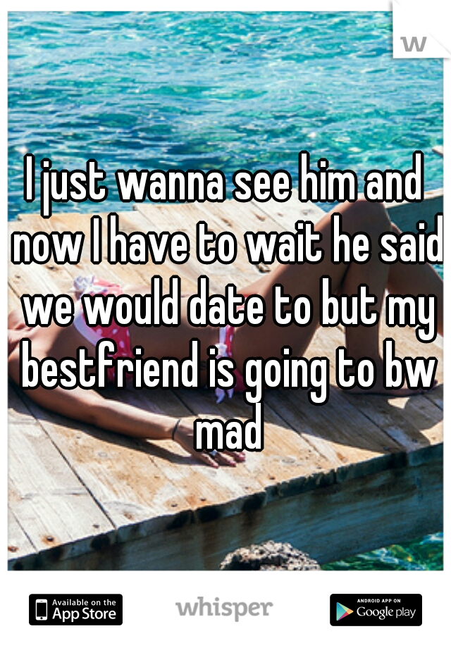 I just wanna see him and now I have to wait he said we would date to but my bestfriend is going to bw mad