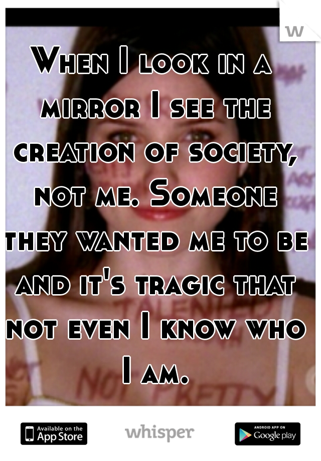 When I look in a mirror I see the creation of society, not me. Someone they wanted me to be and it's tragic that not even I know who I am.