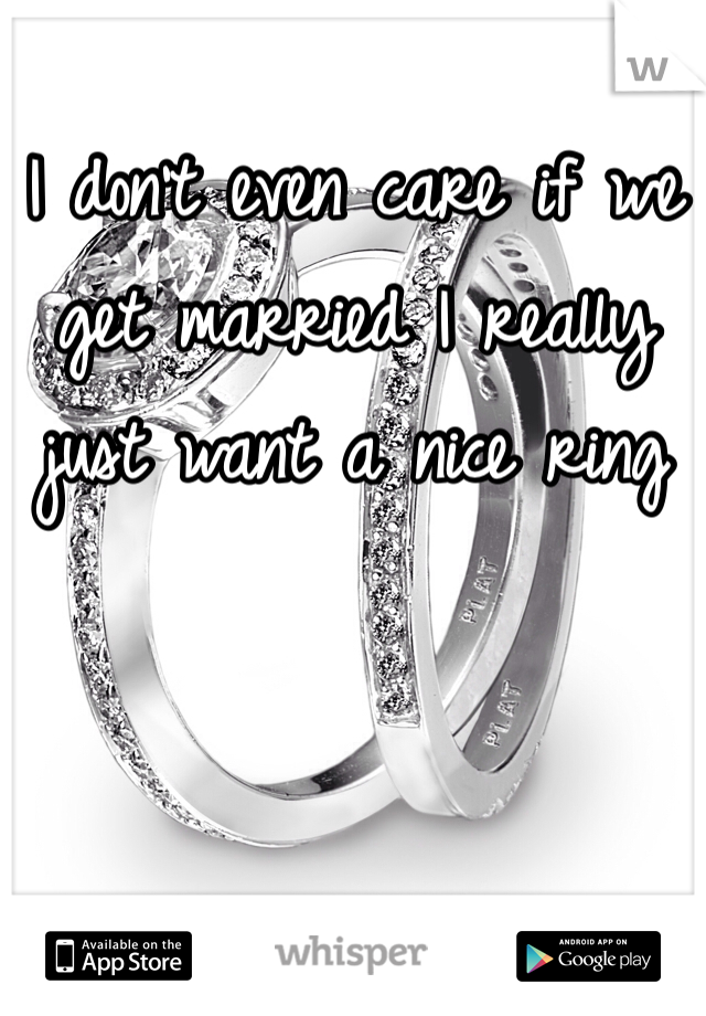 I don't even care if we get married I really just want a nice ring