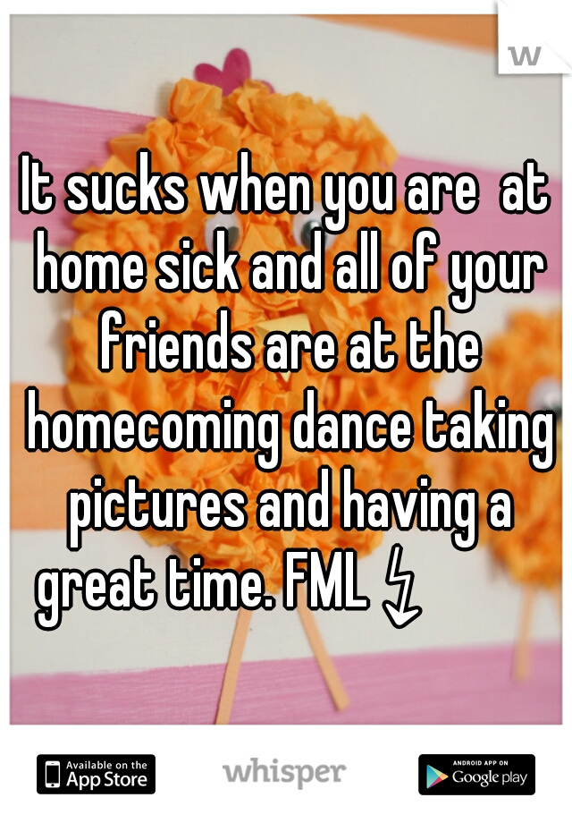 It sucks when you are  at home sick and all of your friends are at the homecoming dance taking pictures and having a great time. FML ↯