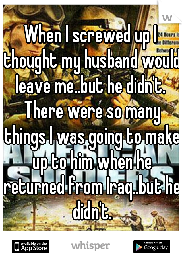 When I screwed up I thought my husband would leave me..but he didn't.  There were so many things I was going to make up to him when he returned from Iraq..but he didn't.