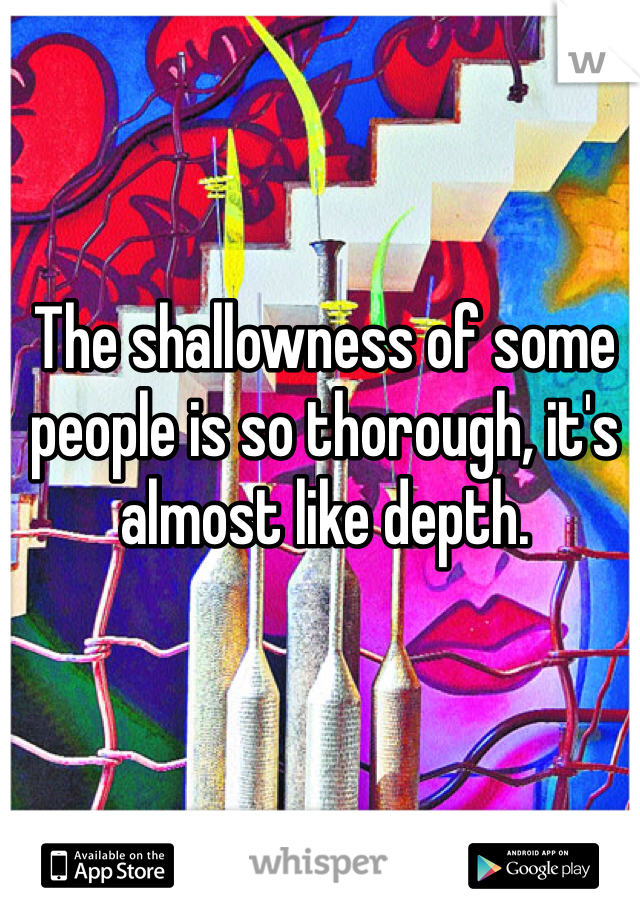 The shallowness of some people is so thorough, it's almost like depth.