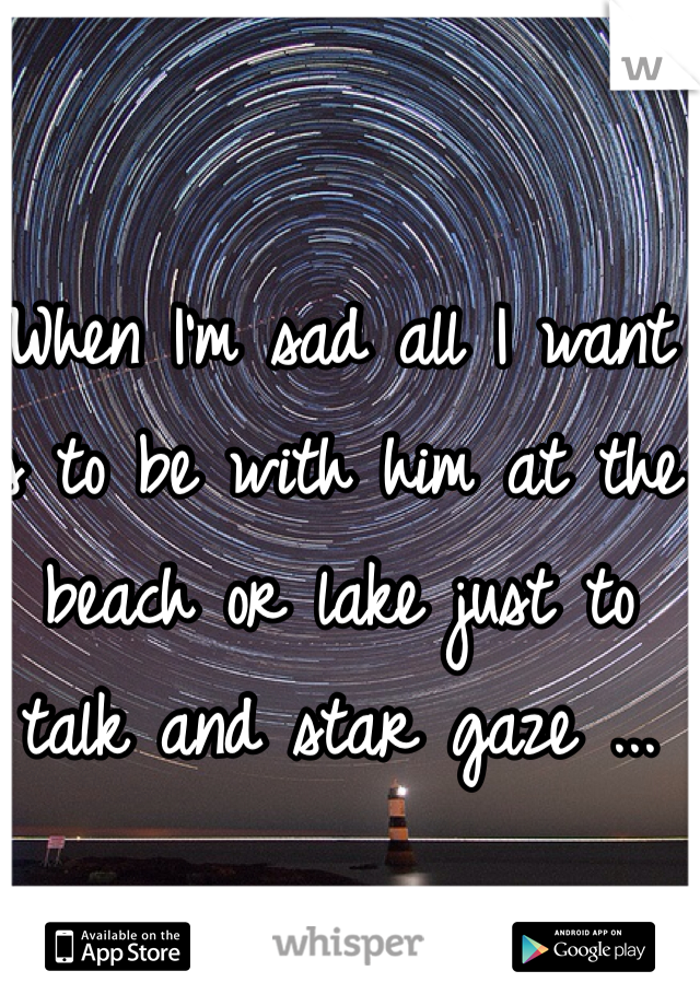 When I'm sad all I want is to be with him at the beach or lake just to talk and star gaze ...