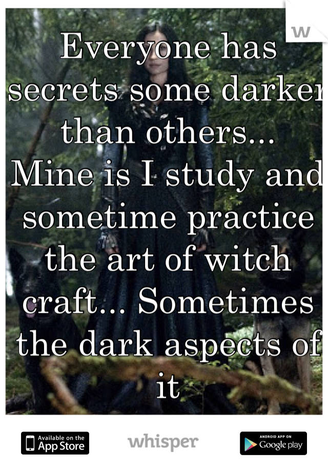 Everyone has secrets some darker than others...  Mine is I study and sometime practice the art of witch craft... Sometimes the dark aspects of it