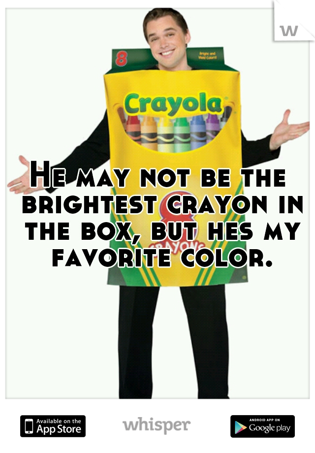 He may not be the brightest crayon in the box, but hes my favorite color.