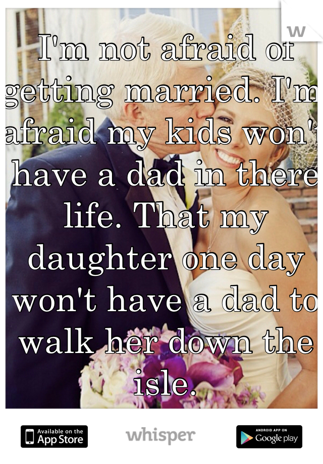 I'm not afraid of getting married. I'm afraid my kids won't have a dad in there life. That my daughter one day won't have a dad to walk her down the isle.