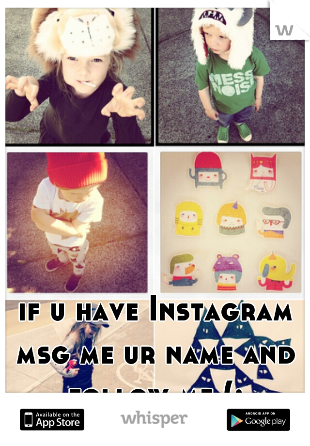 if u have Instagram msg me ur name and follow me (: